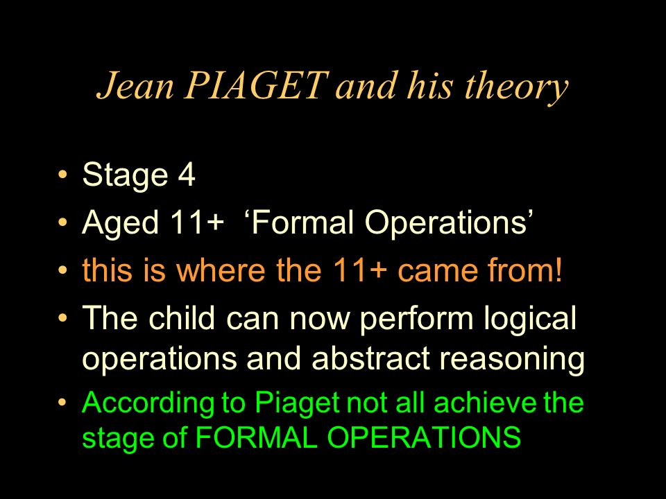 Jean PIAGET and his theory Stage 4 Aged 11+ Formal Operations this is where the 11+ came from! The child can now perform logical operations and abstra