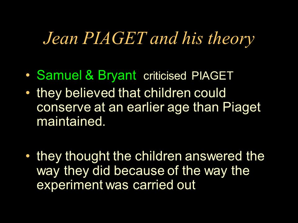 Jean PIAGET and his theory Samuel & Bryant criticised PIAGET they believed that children could conserve at an earlier age than Piaget maintained.