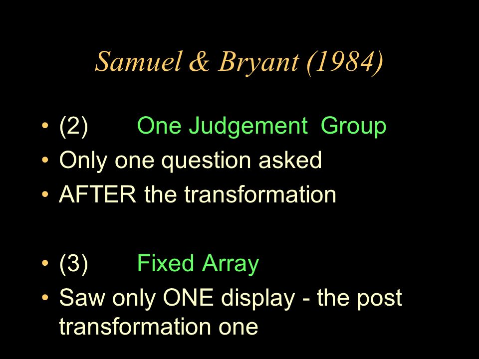 Samuel & Bryant (1984) (2)One Judgement Group Only one question asked AFTER the transformation (3)Fixed Array Saw only ONE display - the post transfor