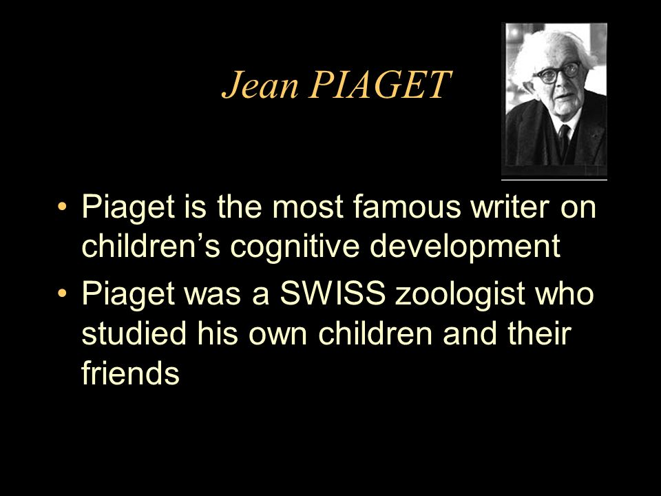 Jean PIAGET Piaget is the most famous writer on childrens cognitive development Piaget was a SWISS zoologist who studied his own children and their friends