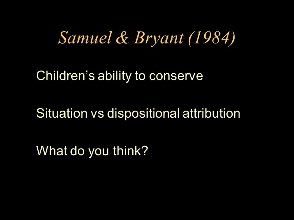 Samuel & Bryant (1984) Childrens ability to conserve Situation vs dispositional attribution What do you think?