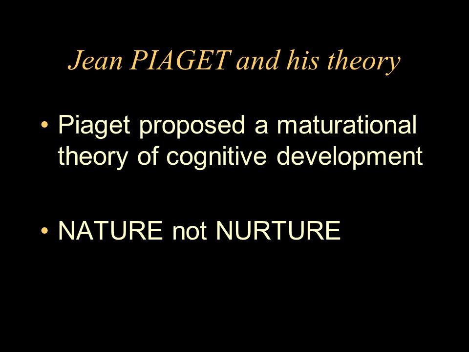 Jean PIAGET and his theory Piaget proposed a maturational theory of cognitive development NATURE not NURTURE