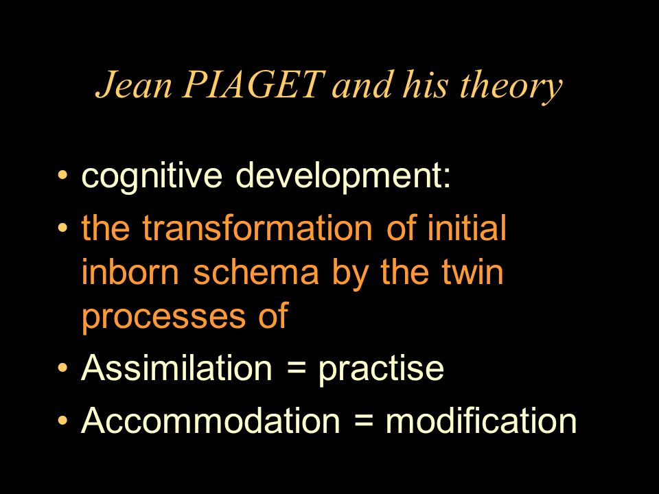 Jean PIAGET and his theory cognitive development: the transformation of initial inborn schema by the twin processes of Assimilation = practise Accommodation = modification