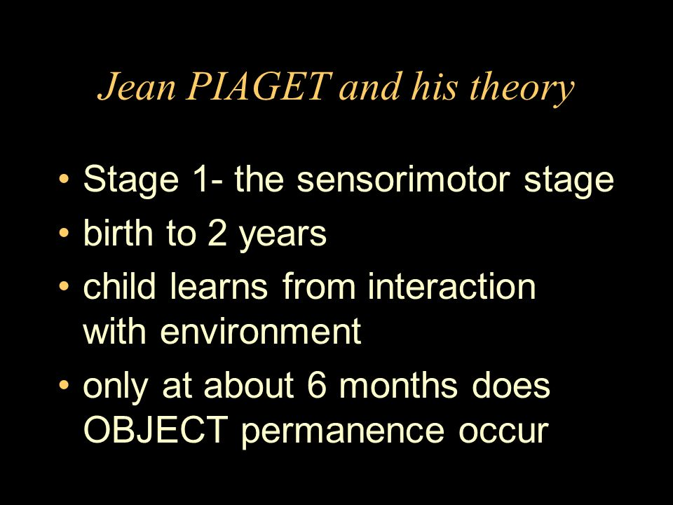 Jean PIAGET and his theory Stage 1- the sensorimotor stage birth to 2 years child learns from interaction with environment only at about 6 months does OBJECT permanence occur