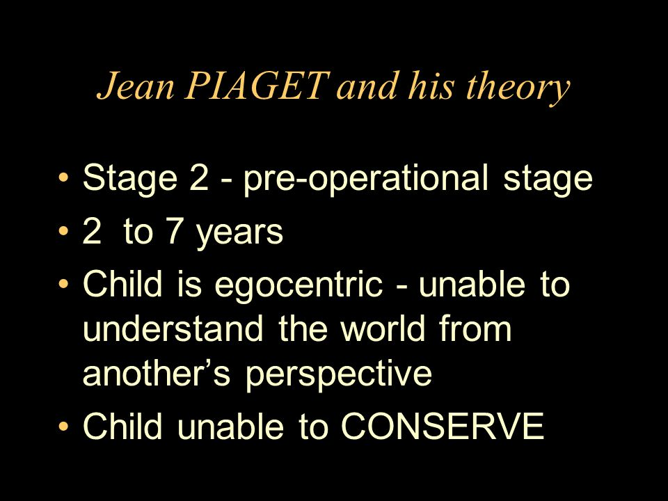 Jean PIAGET and his theory Stage 2 - pre-operational stage 2 to 7 years Child is egocentric - unable to understand the world from anothers perspective Child unable to CONSERVE