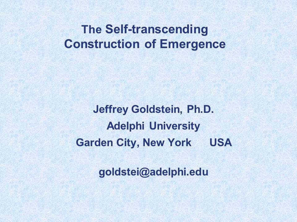 Jeffrey Goldstein, Ph.D. Adelphi University Garden City, New York USA goldstei@adelphi.edu The Self-transcending Construction of Emergence