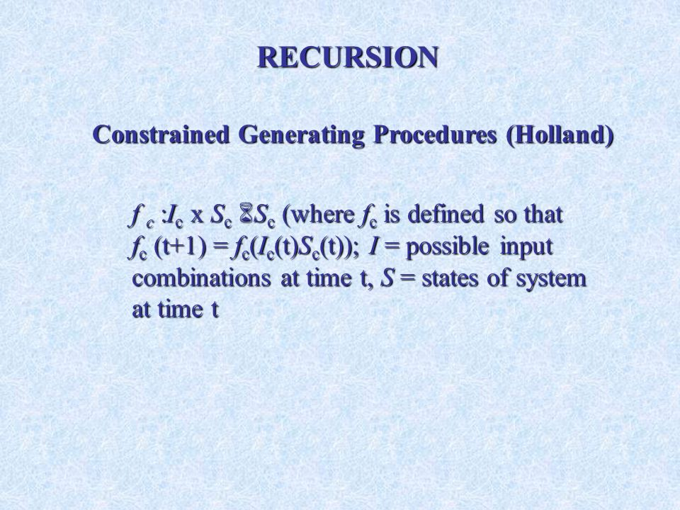 f c :I c x S c S c (where f c is defined so that f c (t+1) = f c (I c (t)S c (t)); I = possible input combinations at time t, S = states of system at time t Constrained Generating Procedures (Holland) RECURSION
