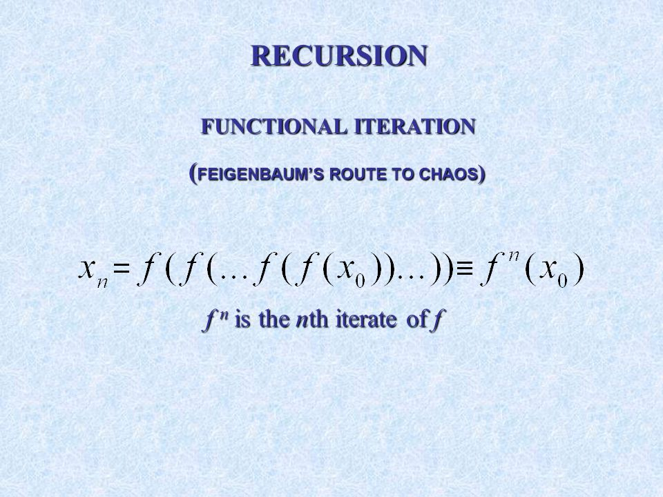 FUNCTIONAL ITERATION FUNCTIONAL ITERATION ( FEIGENBAUMS ROUTE TO CHAOS ) ( FEIGENBAUMS ROUTE TO CHAOS ) f n is the nth iterate of f RECURSION