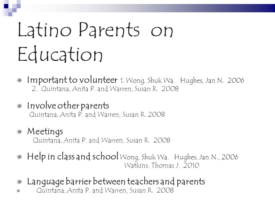 Latino Parents on Education Important to volunteer 1. Wong, Shuk Wa. Hughes, Jan N. 2006 2. Quintana, Anita P. and Warren, Susan R. 2008 Involve other