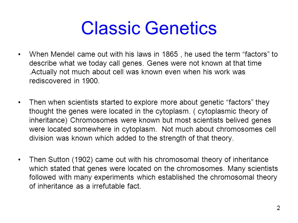 2 Classic Genetics When Mendel came out with his laws in 1865, he used the term factors to describe what we today call genes. Genes were not known at