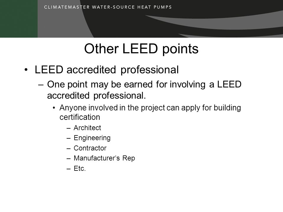 Other LEED points LEED accredited professional –One point may be earned for involving a LEED accredited professional. Anyone involved in the project c