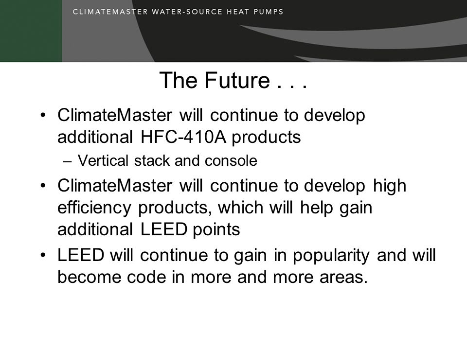 The Future... ClimateMaster will continue to develop additional HFC-410A products –Vertical stack and console ClimateMaster will continue to develop h