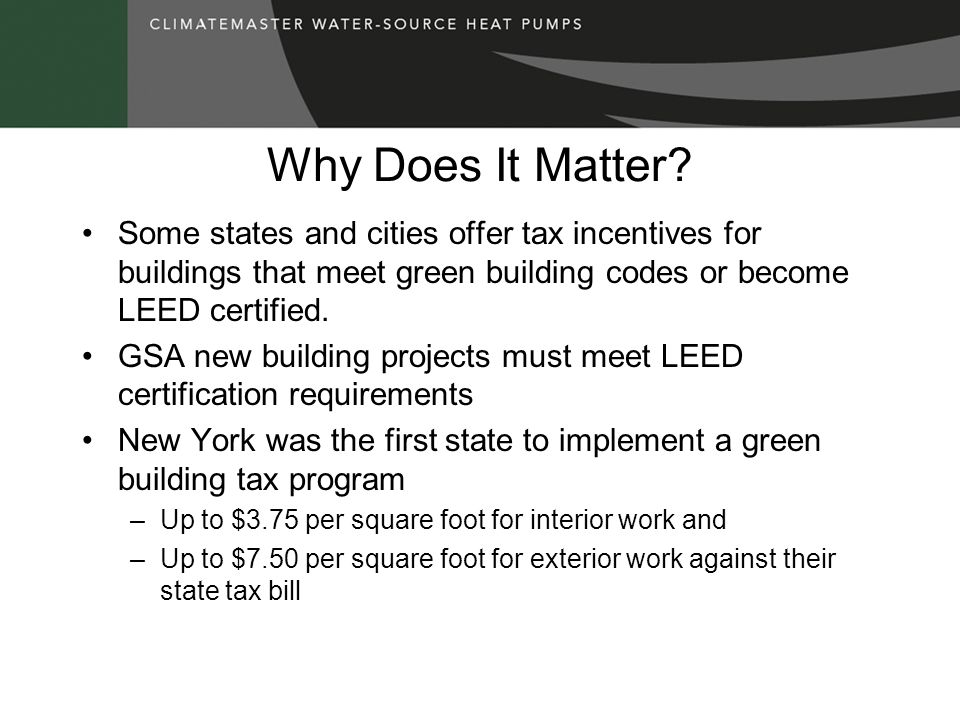 Why Does It Matter? Some states and cities offer tax incentives for buildings that meet green building codes or become LEED certified. GSA new buildin