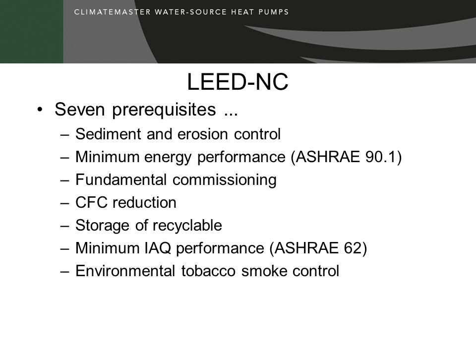 LEED-NC Five basic categories for design points … –Sustainable sites - 14 –Water efficiency - 5 –Energy and atmosphere* - 17 –Materials and resources - 13 –Indoor environmental quality* 15 *ClimateMaster Solutions are applicable Subtotal NOTE: 1/2 of the points are EA or IEQ 64 Points