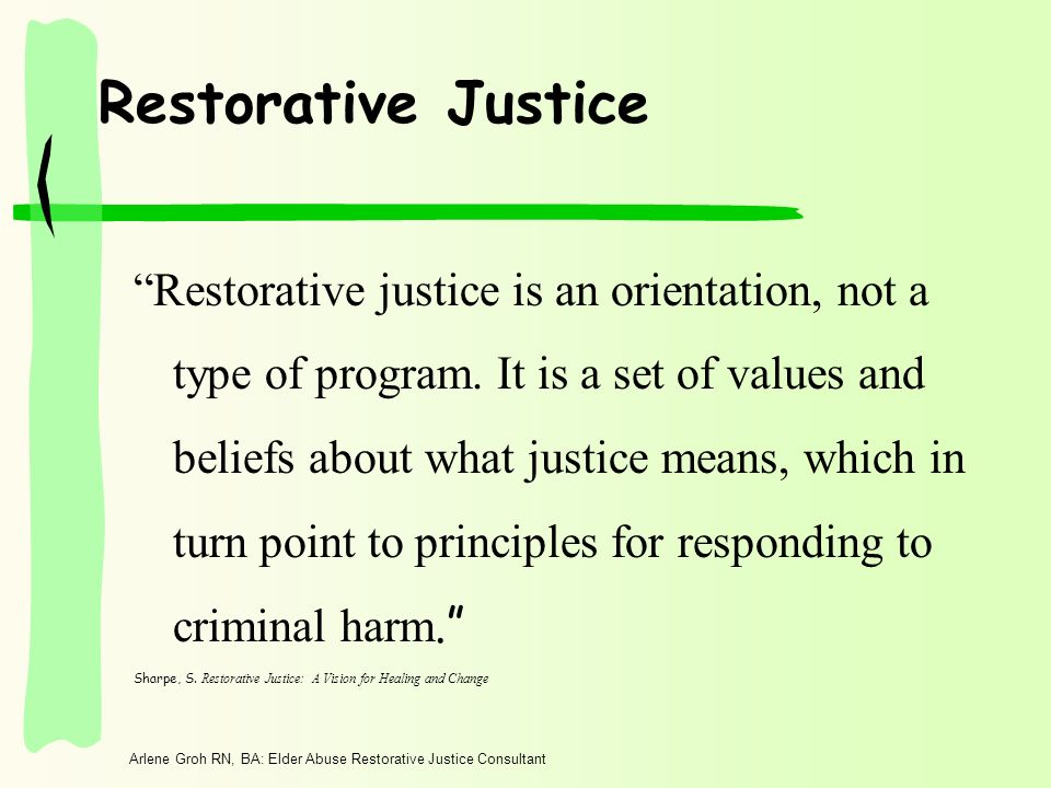 Arlene Groh RN, BA: Elder Abuse Restorative Justice Consultant Restorative Justice Restorative justice is an orientation, not a type of program.