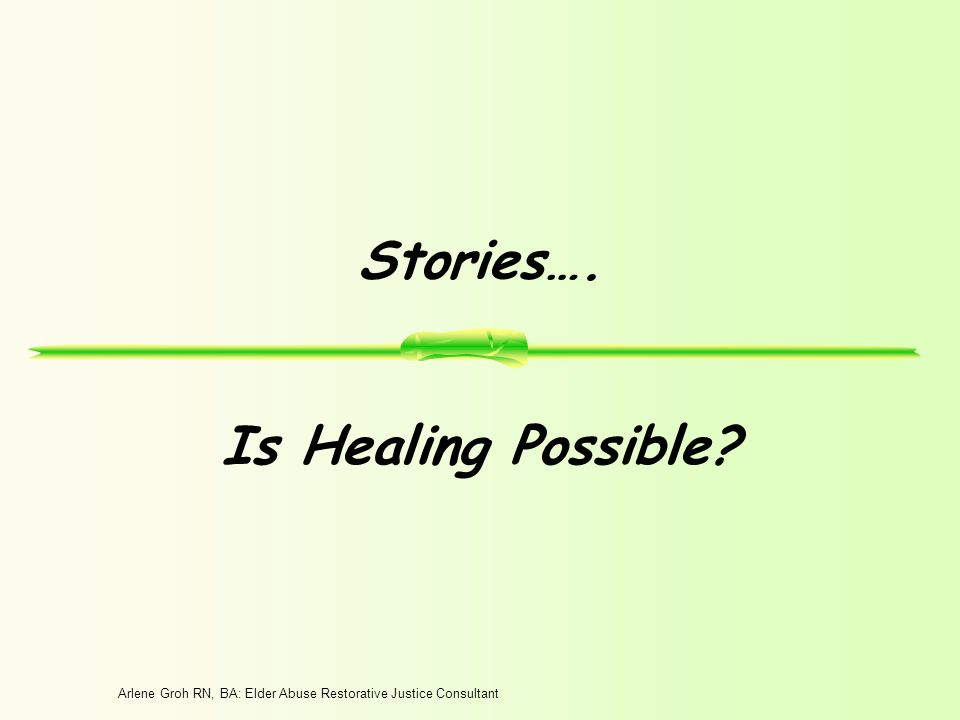 Arlene Groh RN, BA: Elder Abuse Restorative Justice Consultant Stories…. Is Healing Possible