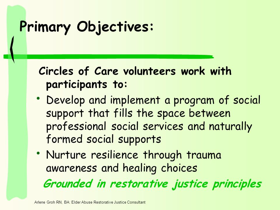 Arlene Groh RN, BA: Elder Abuse Restorative Justice Consultant Primary Objectives: Circles of Care volunteers work with participants to: Develop and implement a program of social support that fills the space between professional social services and naturally formed social supports Nurture resilience through trauma awareness and healing choices Grounded in restorative justice principles