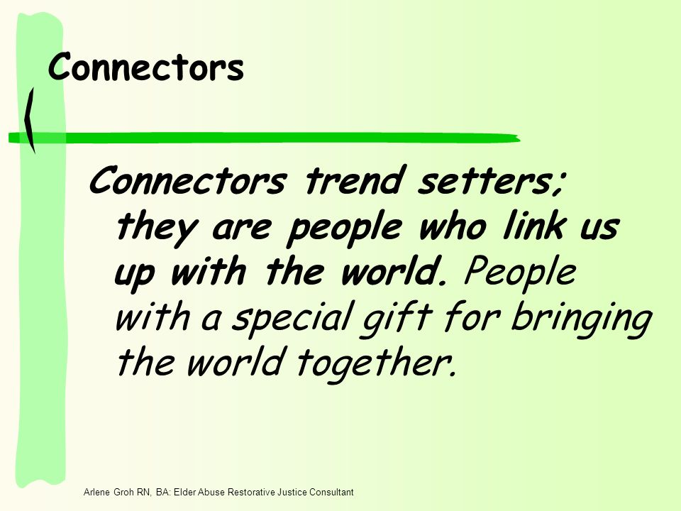 Arlene Groh RN, BA: Elder Abuse Restorative Justice Consultant Connectors Connectors trend setters; they are people who link us up with the world.