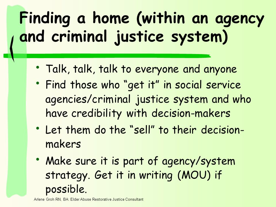 Arlene Groh RN, BA: Elder Abuse Restorative Justice Consultant Finding a home (within an agency and criminal justice system) Talk, talk, talk to everyone and anyone Find those who get it in social service agencies/criminal justice system and who have credibility with decision-makers Let them do the sell to their decision- makers Make sure it is part of agency/system strategy.