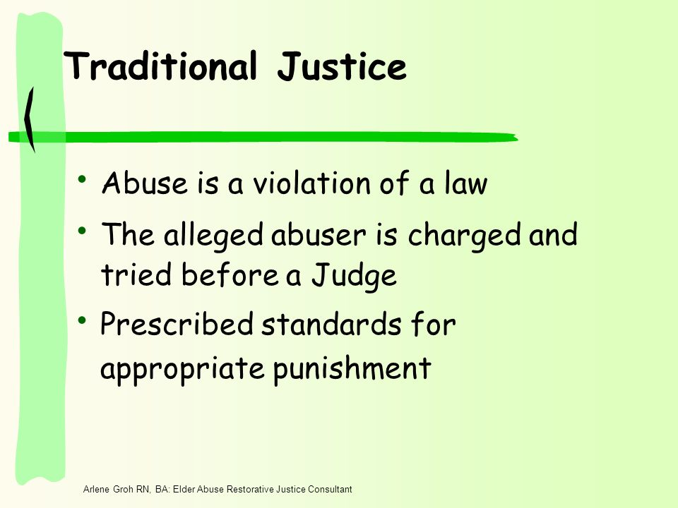 Arlene Groh RN, BA: Elder Abuse Restorative Justice Consultant Traditional Justice Abuse is a violation of a law The alleged abuser is charged and tri