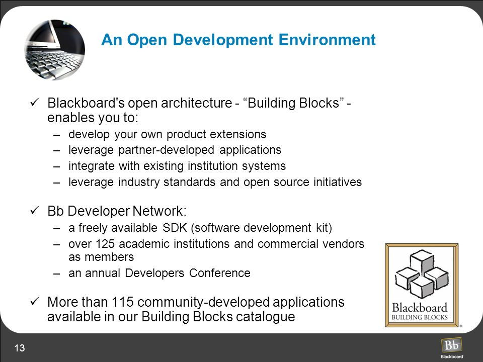13 Blackboard s open architecture - Building Blocks - enables you to: –develop your own product extensions –leverage partner-developed applications –integrate with existing institution systems –leverage industry standards and open source initiatives Bb Developer Network: –a freely available SDK (software development kit) –over 125 academic institutions and commercial vendors as members –an annual Developers Conference More than 115 community-developed applications available in our Building Blocks catalogue An Open Development Environment