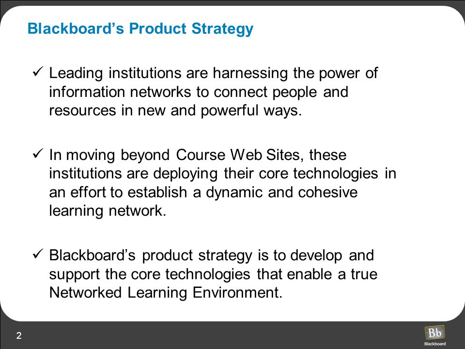 2 Blackboards Product Strategy Leading institutions are harnessing the power of information networks to connect people and resources in new and powerful ways.