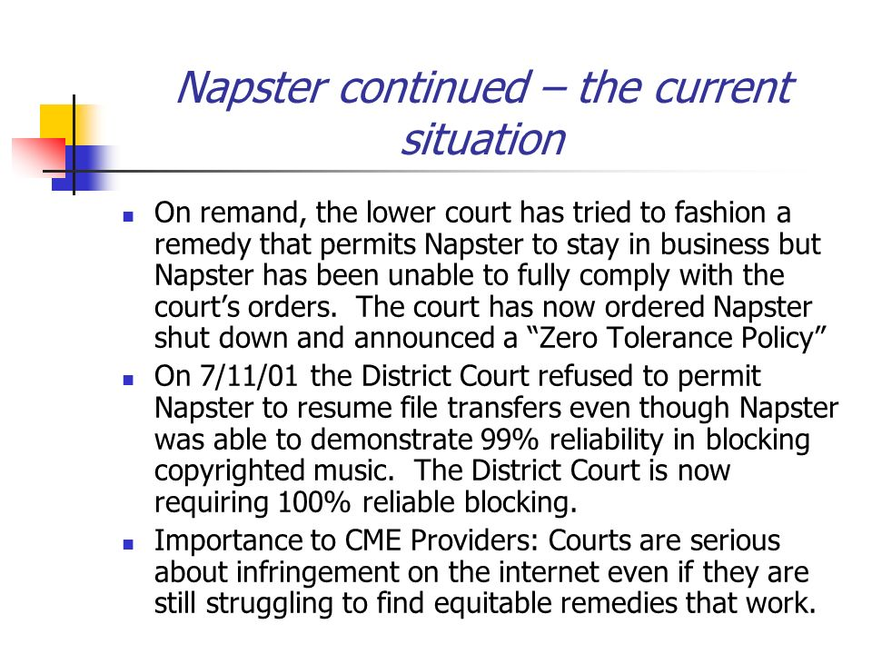 Napster continued – the current situation On remand, the lower court has tried to fashion a remedy that permits Napster to stay in business but Napster has been unable to fully comply with the courts orders.