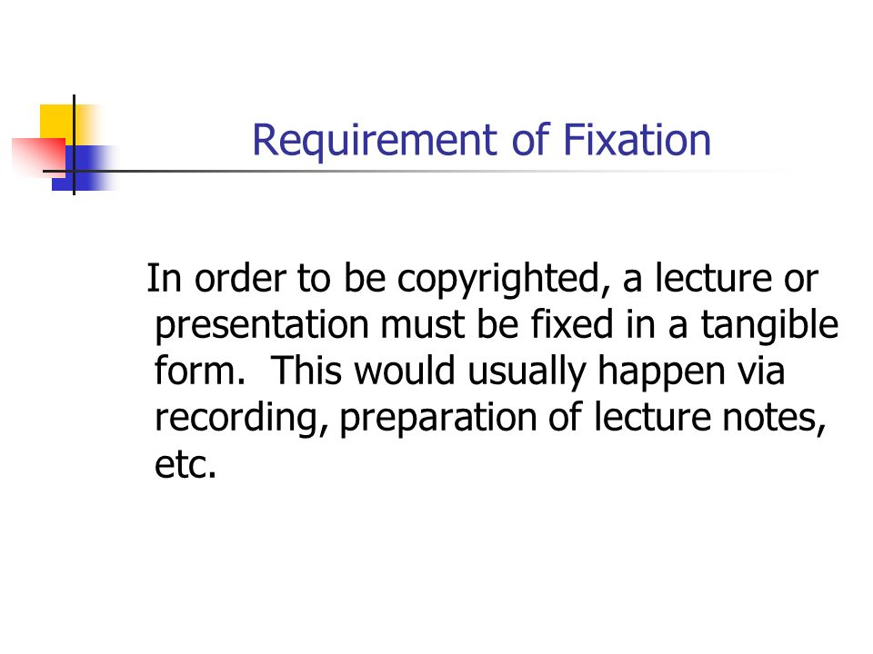 Requirement of Fixation In order to be copyrighted, a lecture or presentation must be fixed in a tangible form.