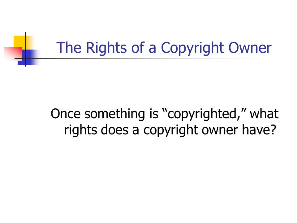 The Rights of a Copyright Owner Once something is copyrighted, what rights does a copyright owner have?