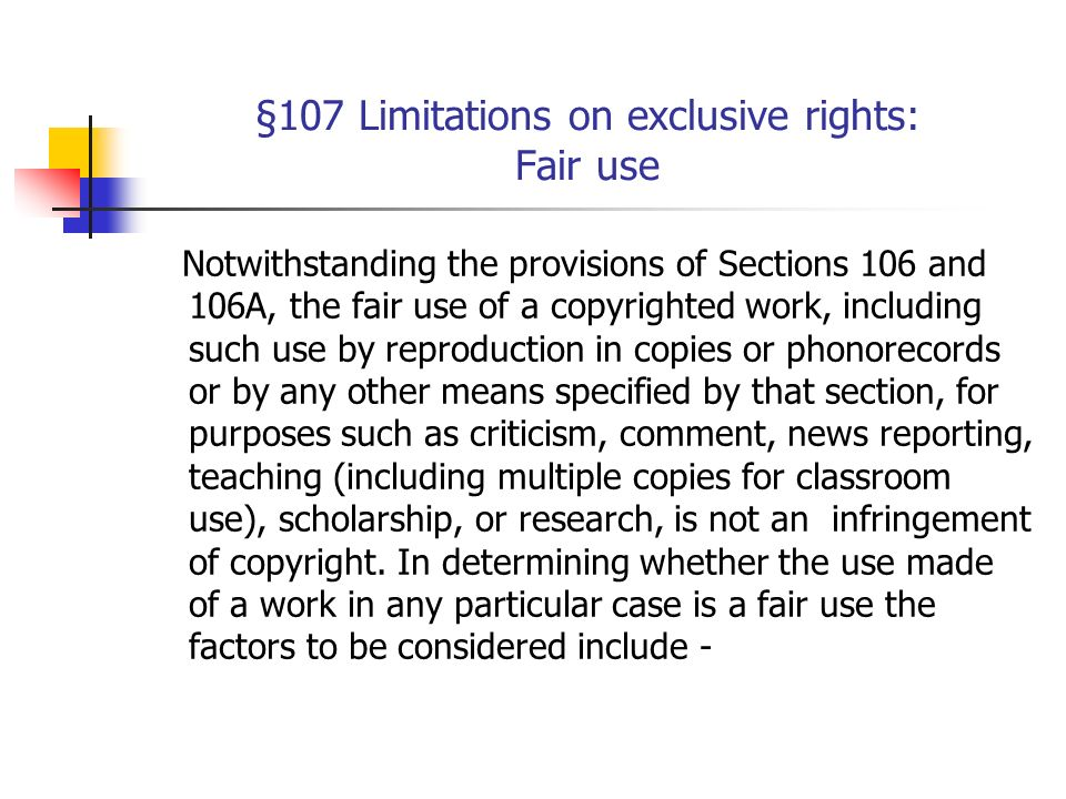 §107 Limitations on exclusive rights: Fair use Notwithstanding the provisions of Sections 106 and 106A, the fair use of a copyrighted work, including such use by reproduction in copies or phonorecords or by any other means specified by that section, for purposes such as criticism, comment, news reporting, teaching (including multiple copies for classroom use), scholarship, or research, is not an infringement of copyright.