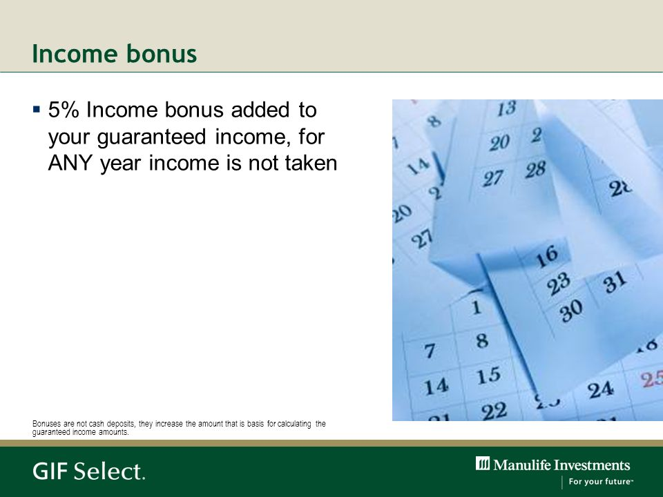 5% Income bonus added to your guaranteed income, for ANY year income is not taken Bonuses are not cash deposits, they increase the amount that is basi