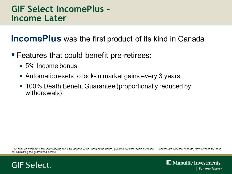 GIF Select IncomePlus – Income Later IncomePlus was the first product of its kind in Canada Features that could benefit pre-retirees: 5% Income bonus