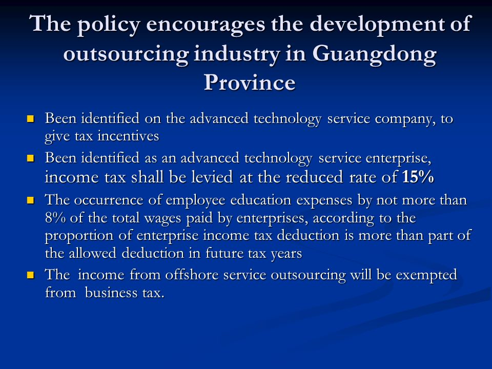 The policy encourages the development of outsourcing industry in Guangdong Province Been identified on the advanced technology service company, to give tax incentives Been identified on the advanced technology service company, to give tax incentives Been identified as an advanced technology service enterprise, income tax shall be levied at the reduced rate of 15% Been identified as an advanced technology service enterprise, income tax shall be levied at the reduced rate of 15% The occurrence of employee education expenses by not more than 8% of the total wages paid by enterprises, according to the proportion of enterprise income tax deduction is more than part of the allowed deduction in future tax years The occurrence of employee education expenses by not more than 8% of the total wages paid by enterprises, according to the proportion of enterprise income tax deduction is more than part of the allowed deduction in future tax years The income from offshore service outsourcing will be exempted from business tax.