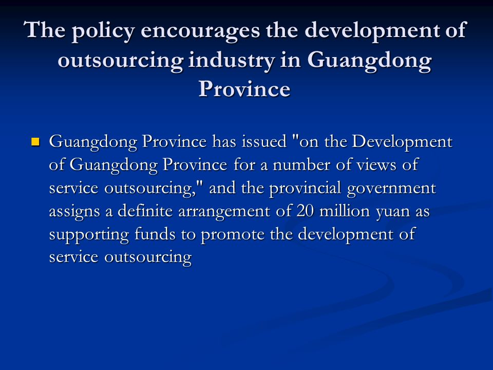 The policy encourages the development of outsourcing industry in Guangdong Province Guangdong Province has issued on the Development of Guangdong Province for a number of views of service outsourcing, and the provincial government assigns a definite arrangement of 20 million yuan as supporting funds to promote the development of service outsourcing Guangdong Province has issued on the Development of Guangdong Province for a number of views of service outsourcing, and the provincial government assigns a definite arrangement of 20 million yuan as supporting funds to promote the development of service outsourcing