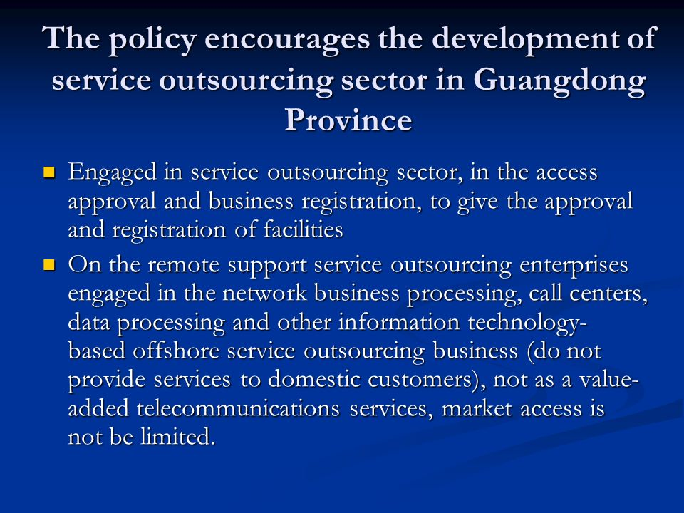 The policy encourages the development of service outsourcing sector in Guangdong Province Engaged in service outsourcing sector, in the access approval and business registration, to give the approval and registration of facilities Engaged in service outsourcing sector, in the access approval and business registration, to give the approval and registration of facilities On the remote support service outsourcing enterprises engaged in the network business processing, call centers, data processing and other information technology- based offshore service outsourcing business (do not provide services to domestic customers), not as a value- added telecommunications services, market access is not be limited.