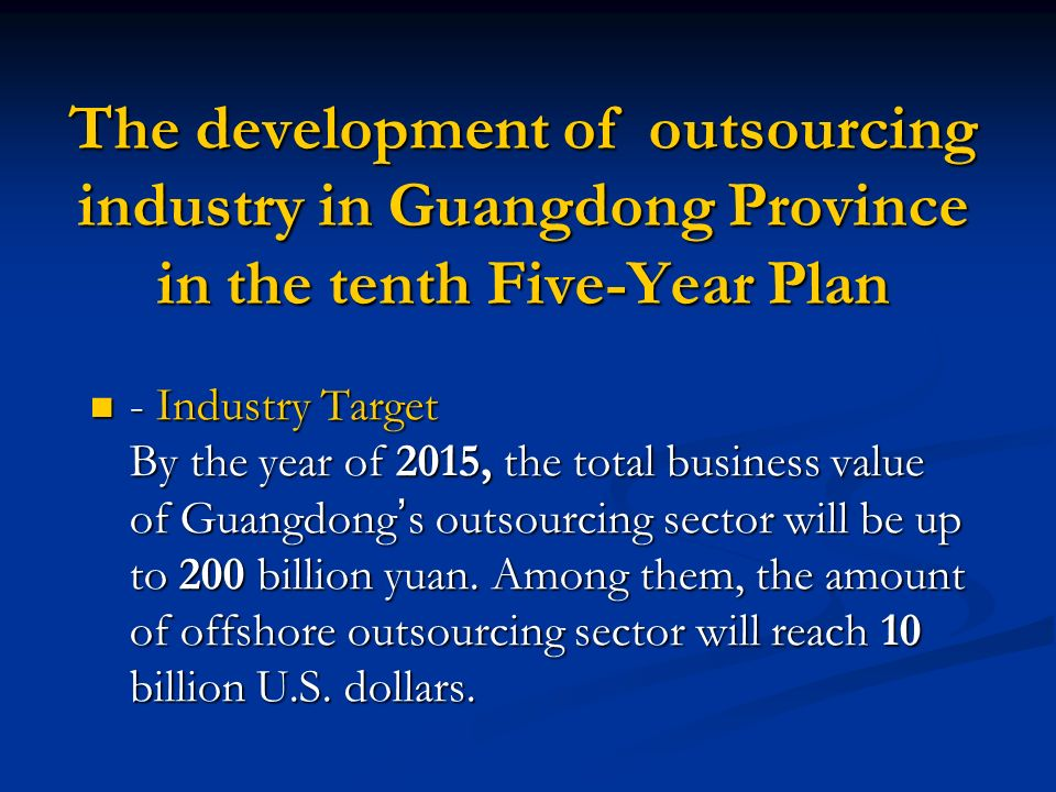 The development of outsourcing industry in Guangdong Province in the tenth Five-Year Plan - Industry Target By the year of 2015, the total business value of Guangdong s outsourcing sector will be up to 200 billion yuan.