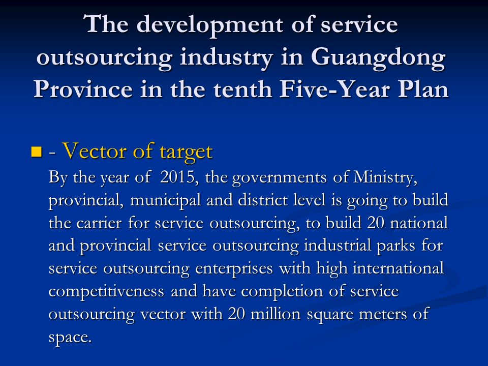 The development of service outsourcing industry in Guangdong Province in the tenth Five-Year Plan - Vector of target By the year of 2015, the governments of Ministry, provincial, municipal and district level is going to build the carrier for service outsourcing, to build 20 national and provincial service outsourcing industrial parks for service outsourcing enterprises with high international competitiveness and have completion of service outsourcing vector with 20 million square meters of space.
