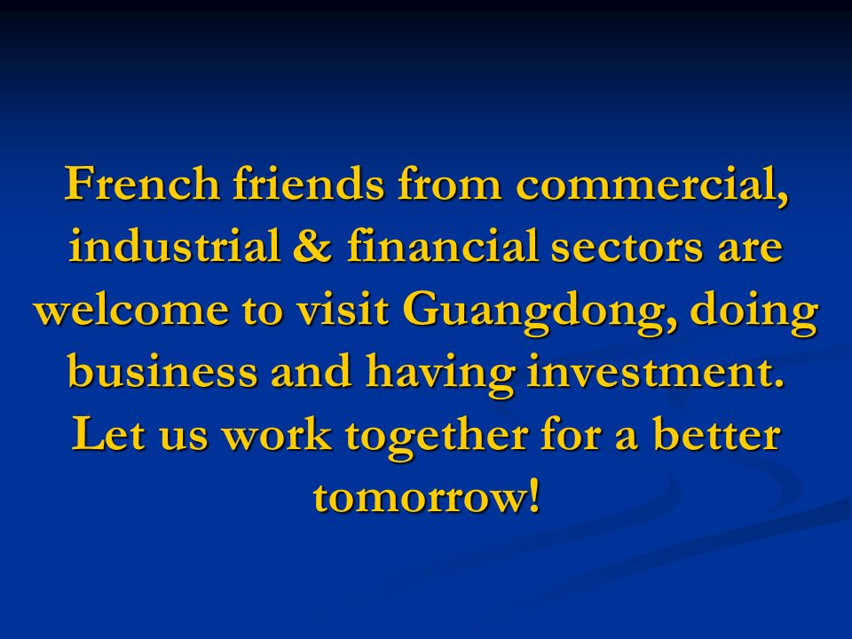 French friends from commercial, industrial & financial sectors are welcome to visit Guangdong, doing business and having investment.