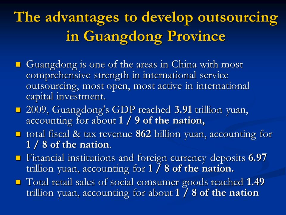 The advantages to develop outsourcing in Guangdong Province Guangdong is one of the areas in China with most comprehensive strength in international service outsourcing, most open, most active in international capital investment.