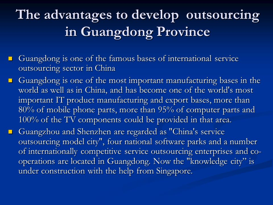 The advantages to develop outsourcing in Guangdong Province Guangdong is one of the famous bases of international service outsourcing sector in China Guangdong is one of the famous bases of international service outsourcing sector in China Guangdong is one of the most important manufacturing bases in the world as well as in China, and has become one of the world s most important IT product manufacturing and export bases, more than 80% of mobile phone parts, more than 95% of computer parts and 100% of the TV components could be provided in that area.