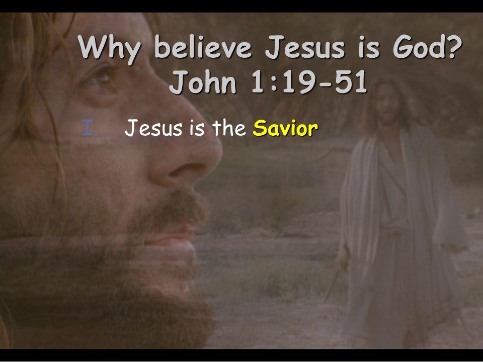 Why believe Jesus is God John 1:19-51 Savior I.Jesus is the Savior