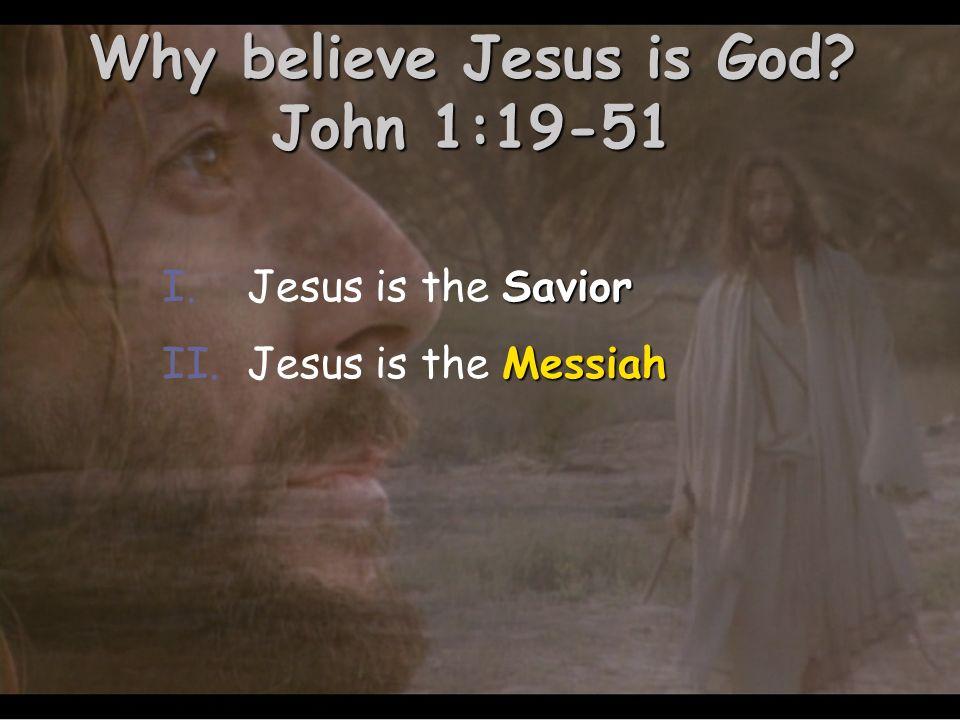 Why believe Jesus is God? John 1:19-51 Savior I.Jesus is the Savior Messiah II.Jesus is the Messiah