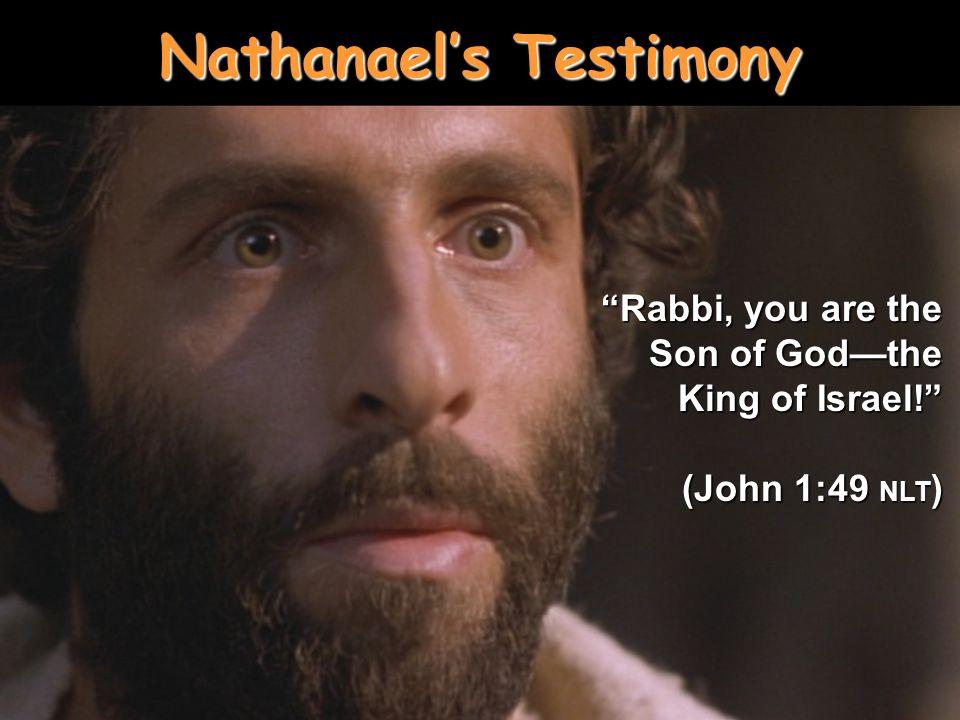 Nathanaels Testimony Rabbi, you are the Son of Godthe King of Israel! (John 1:49 NLT )