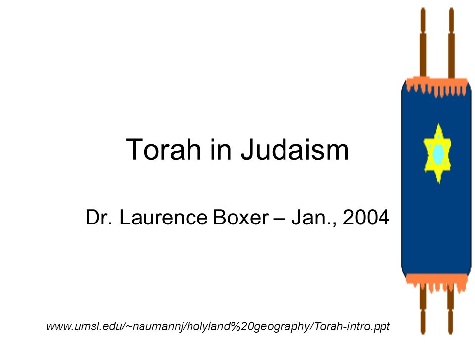 Torah in Judaism Dr. Laurence Boxer – Jan., 2004 www.umsl.edu/~naumannj/holyland%20geography/Torah-intro.ppt