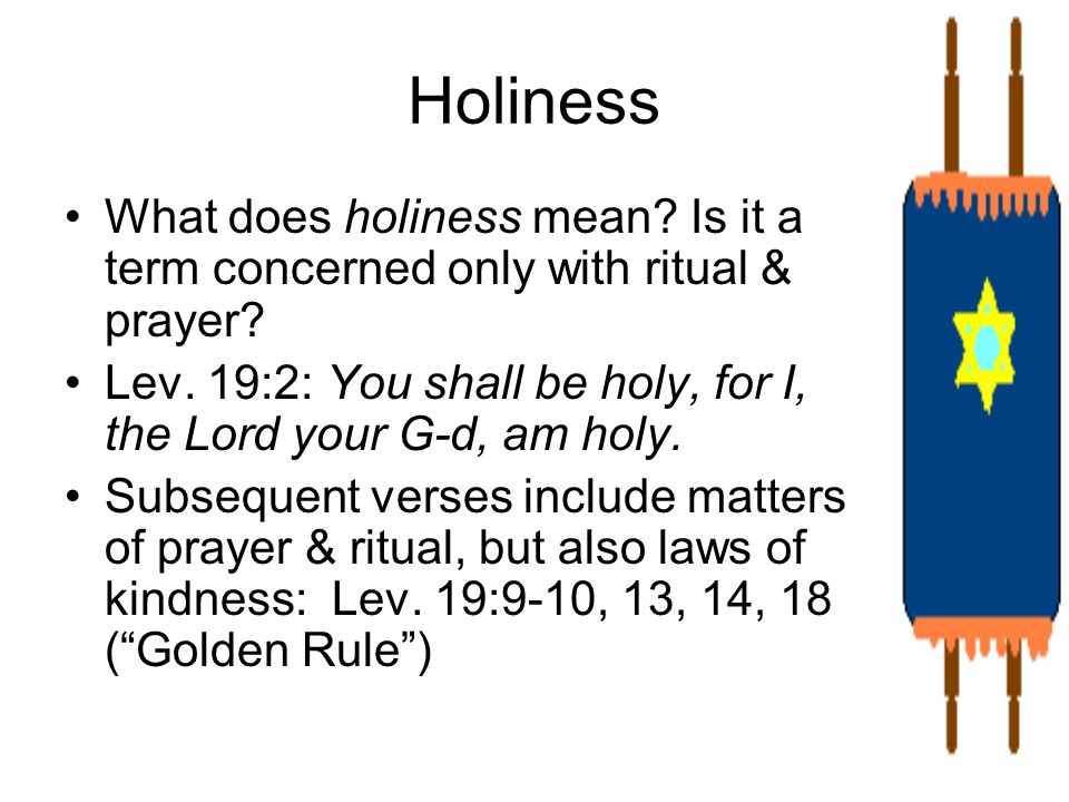 Holiness What does holiness mean? Is it a term concerned only with ritual & prayer? Lev. 19:2: You shall be holy, for I, the Lord your G-d, am holy. S