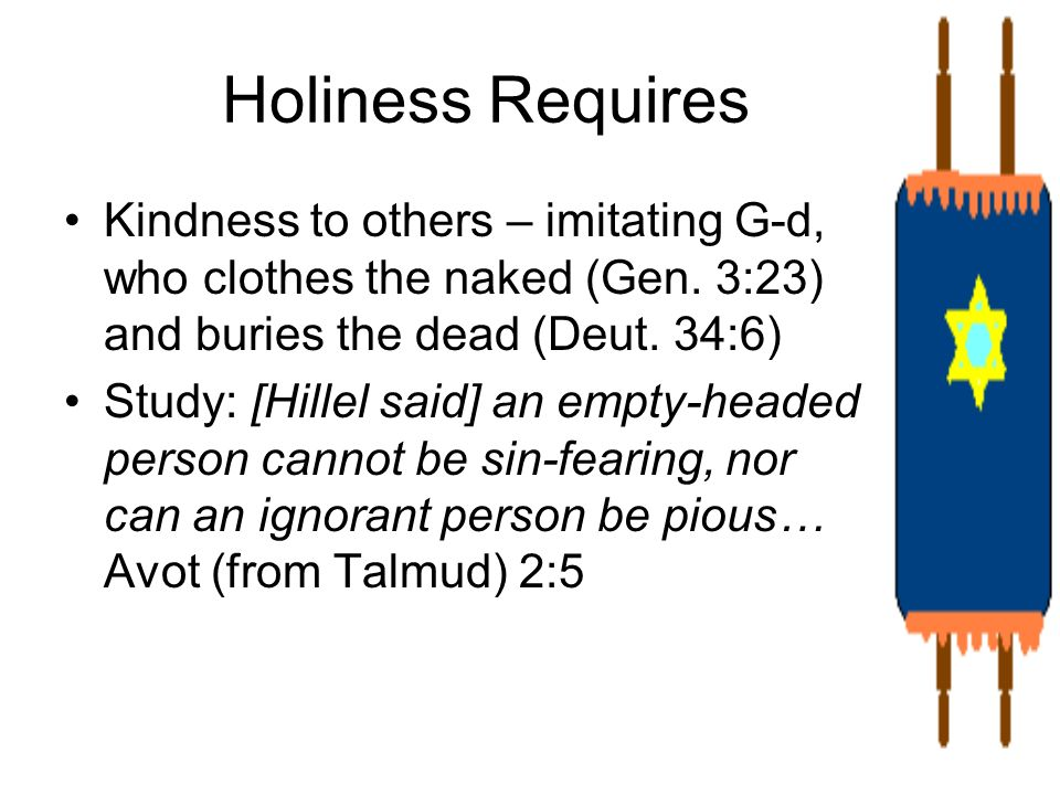 Holiness Requires Kindness to others – imitating G-d, who clothes the naked (Gen. 3:23) and buries the dead (Deut. 34:6) Study: [Hillel said] an empty