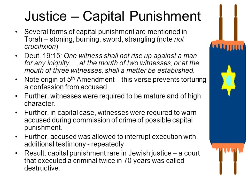 Justice – Capital Punishment Several forms of capital punishment are mentioned in Torah – stoning, burning, sword, strangling (note not crucifixion) D