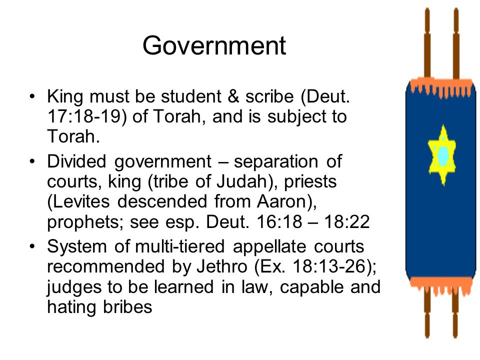 Government King must be student & scribe (Deut. 17:18-19) of Torah, and is subject to Torah. Divided government – separation of courts, king (tribe of
