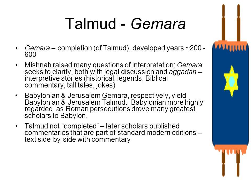 Talmud - Gemara Gemara – completion (of Talmud), developed years ~200 - 600 Mishnah raised many questions of interpretation; Gemara seeks to clarify,