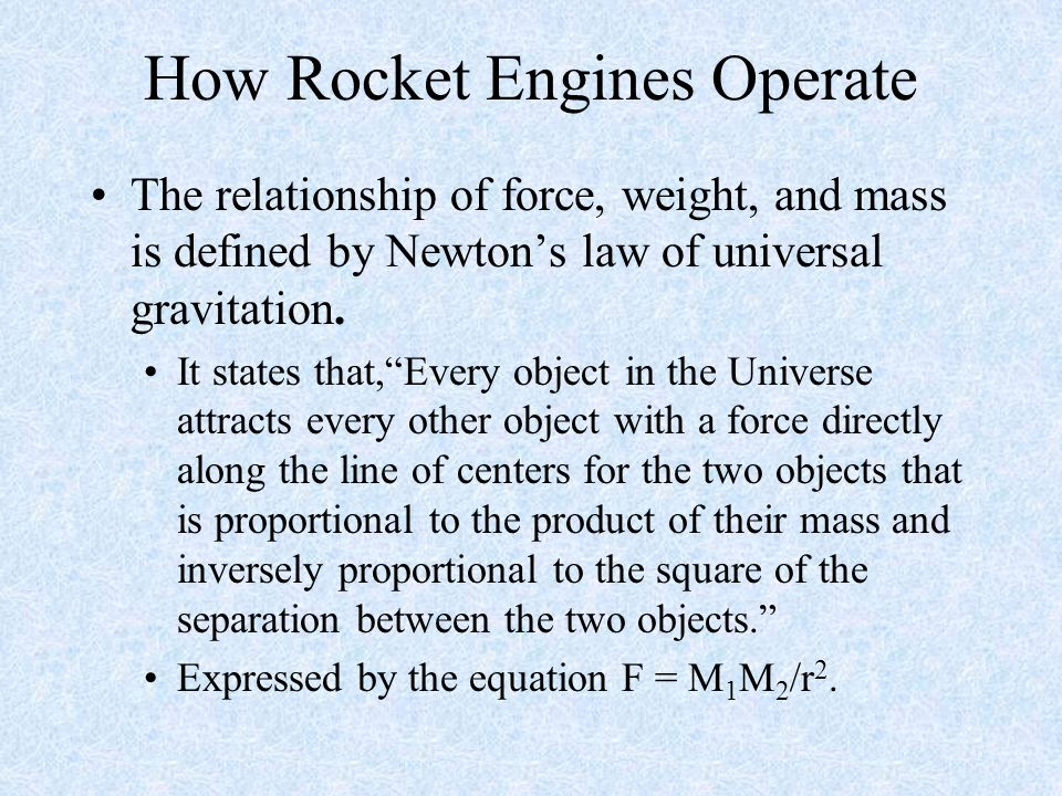 How Rocket Engines Operate The relationship of force, weight, and mass is defined by Newtons law of universal gravitation. It states that,Every object